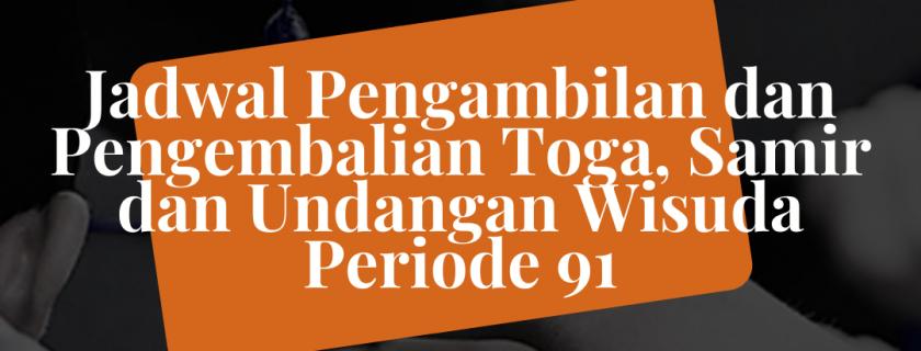 Jadwal Pengambilan dan Pengembalian Toga, Samir, dan Undangan Wisuda Periode-91
